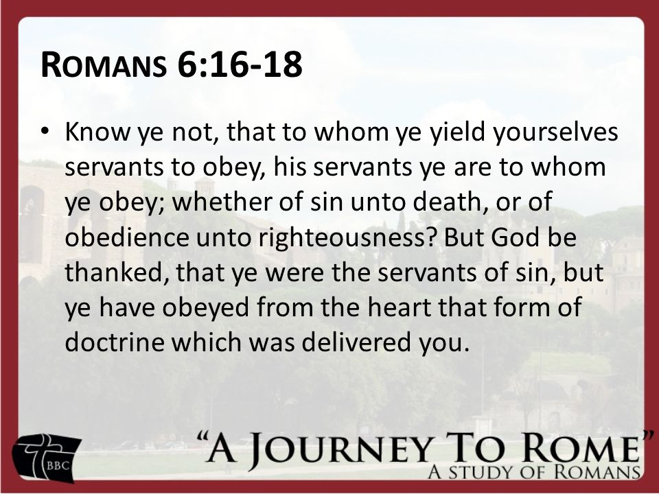 R OMANS 6:16-18 Being then made free from sin, ye became the servants [slaves] of righteousness.