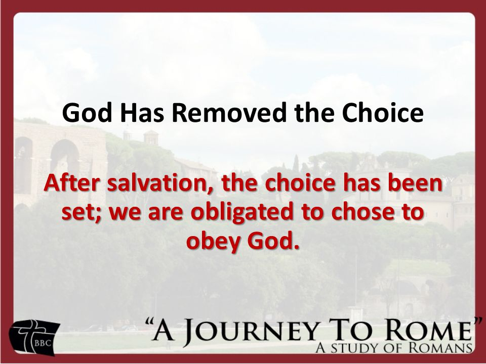 God Has Removed the Choice After salvation, the choice has been set; we are obligated to chose to obey God.