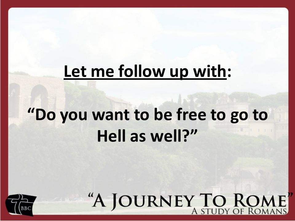Let me follow up with: Do you want to be free to go to Hell as well