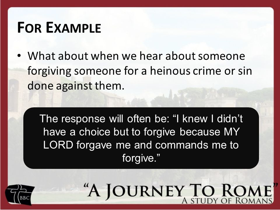 F OR E XAMPLE What about when we hear about someone forgiving someone for a heinous crime or sin done against them.