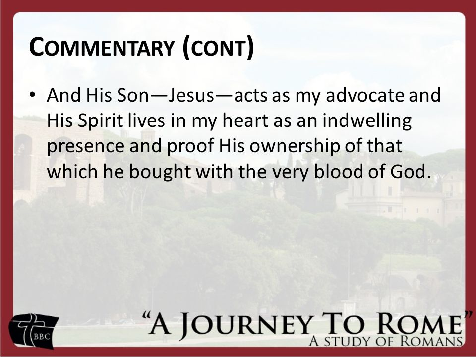 C OMMENTARY ( CONT ) And His Son—Jesus—acts as my advocate and His Spirit lives in my heart as an indwelling presence and proof His ownership of that which he bought with the very blood of God.