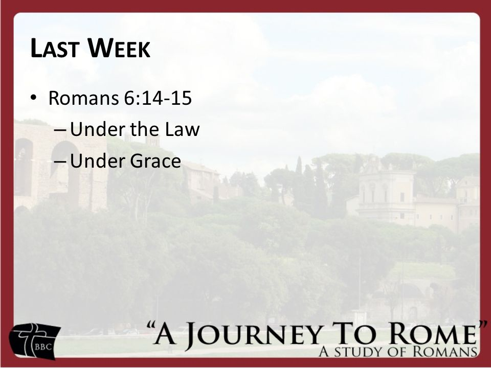 L AST W EEK Romans 6:14-15 – Under the Law – Under Grace