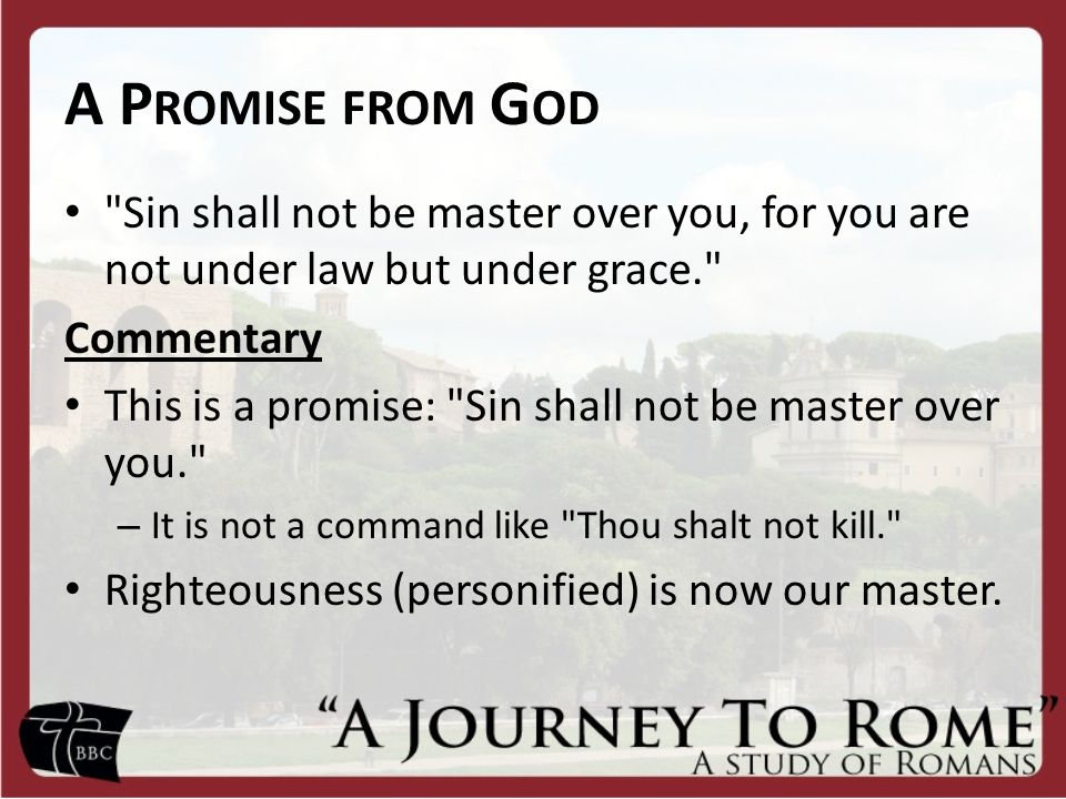 A P ROMISE FROM G OD Sin shall not be master over you, for you are not under law but under grace. Commentary This is a promise: Sin shall not be master over you. – It is not a command like Thou shalt not kill. Righteousness (personified) is now our master.