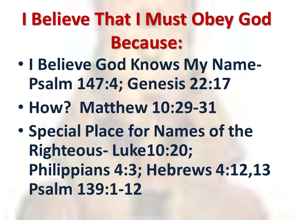 I Believe That I Must Obey God Because: I Believe God Knows My Name- Psalm 147:4; Genesis 22:17 How.