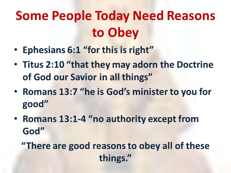 Some People Today Need Reasons to Obey Ephesians 6:1 for this is right Titus 2:10 that they may adorn the Doctrine of God our Savior in all things Romans 13:7 he is God's minister to you for good Romans 13:1-4 no authority except from God There are good reasons to obey all of these things.