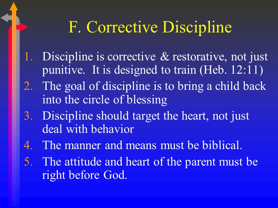 F. Corrective Discipline 1.Discipline is corrective & restorative, not just punitive.