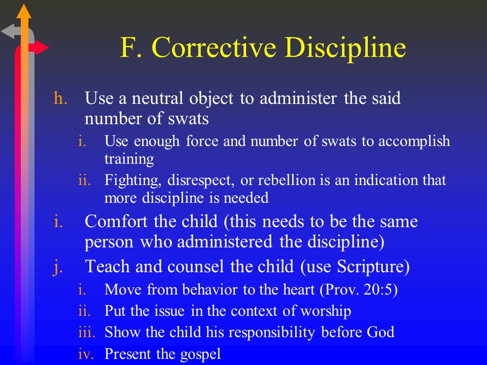 F. Corrective Discipline h.Use a neutral object to administer the said number of swats i.Use enough force and number of swats to accomplish training i