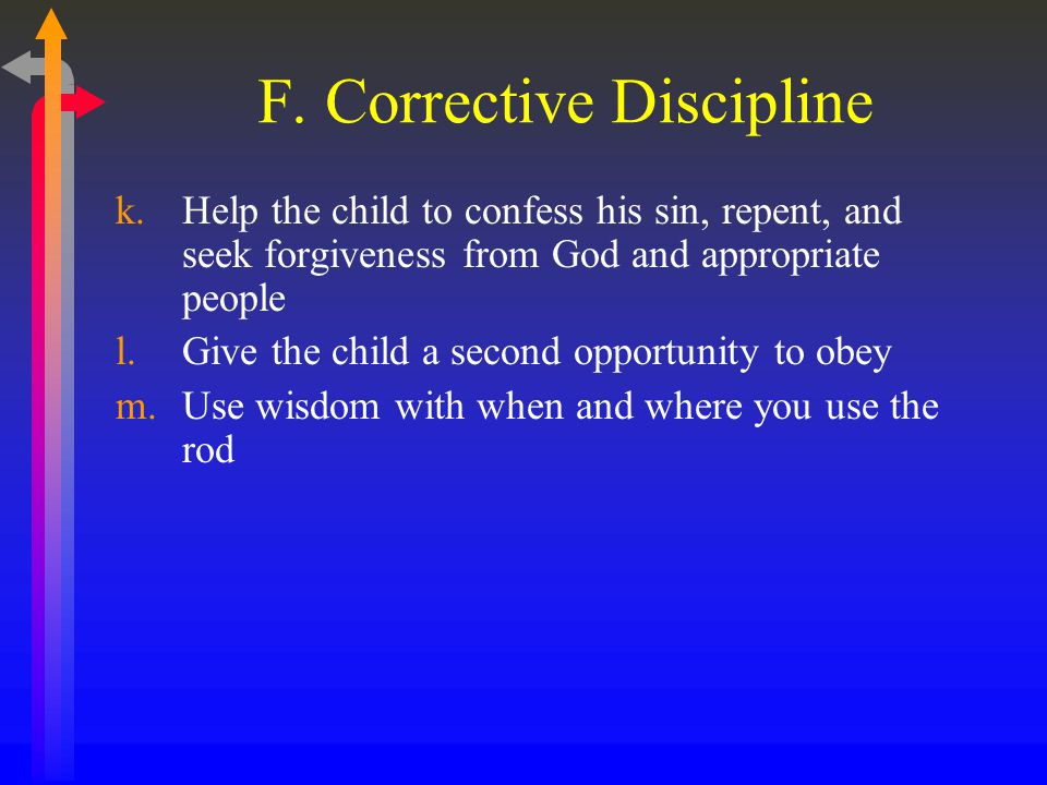 F. Corrective Discipline k.Help the child to confess his sin, repent, and seek forgiveness from God and appropriate people l.Give the child a second o