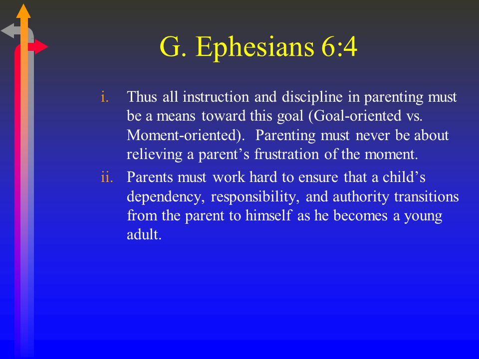 G. Ephesians 6:4 i.Thus all instruction and discipline in parenting must be a means toward this goal (Goal-oriented vs. Moment-oriented). Parenting mu