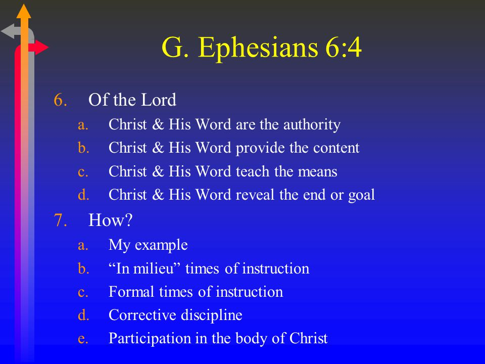 G. Ephesians 6:4 6.Of the Lord a.Christ & His Word are the authority b.Christ & His Word provide the content c.Christ & His Word teach the means d.Chr