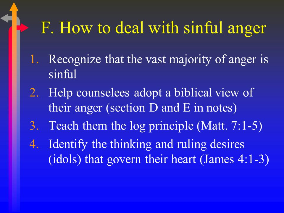 F. How to deal with sinful anger 1.Recognize that the vast majority of anger is sinful 2.Help counselees adopt a biblical view of their anger (section