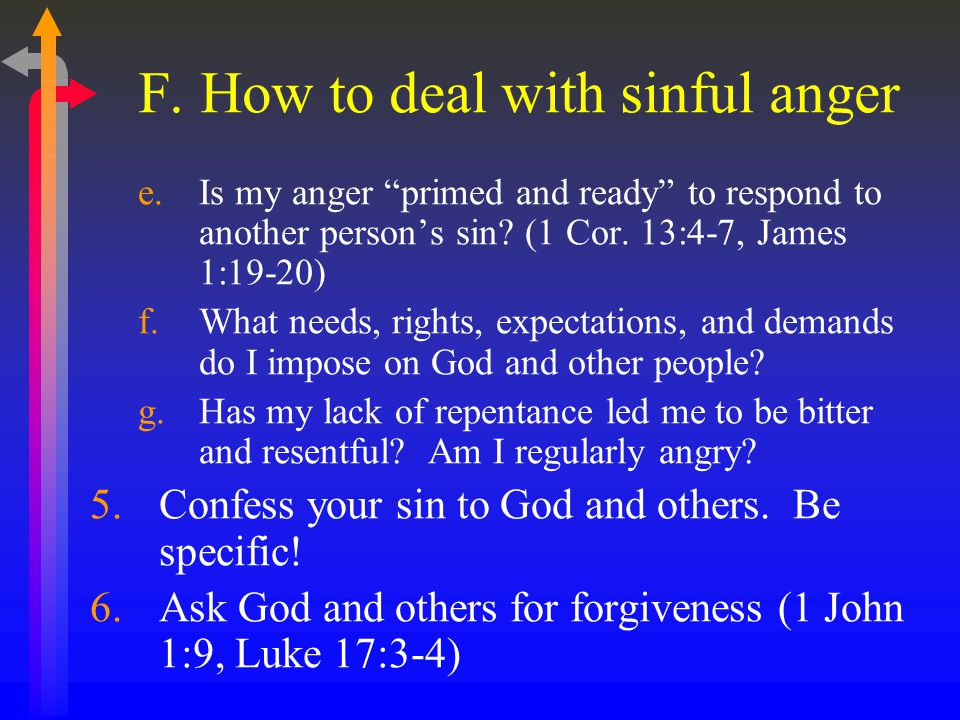 "F. How to deal with sinful anger e.Is my anger ""primed and ready"" to respond to another person's sin? (1 Cor. 13:4-7, James 1:19-20) f.What needs, rig"