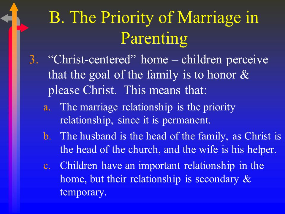 "B. The Priority of Marriage in Parenting 3.""Christ-centered"" home – children perceive that the goal of the family is to honor & please Christ. This me"