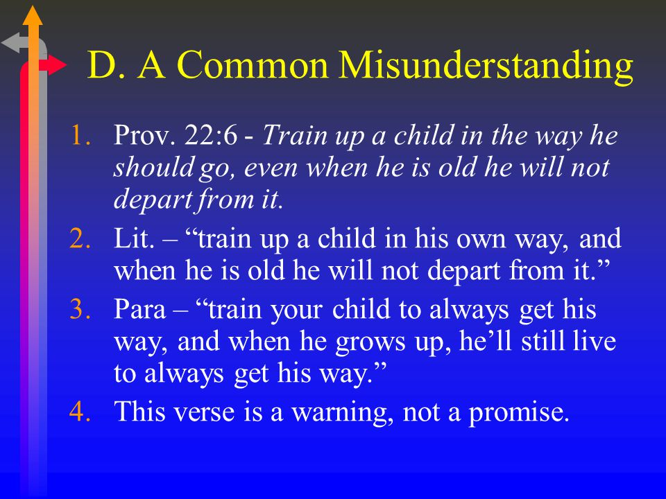 "D. A Common Misunderstanding 1.Prov. 22:6 - Train up a child in the way he should go, even when he is old he will not depart from it. 2.Lit. – ""train"