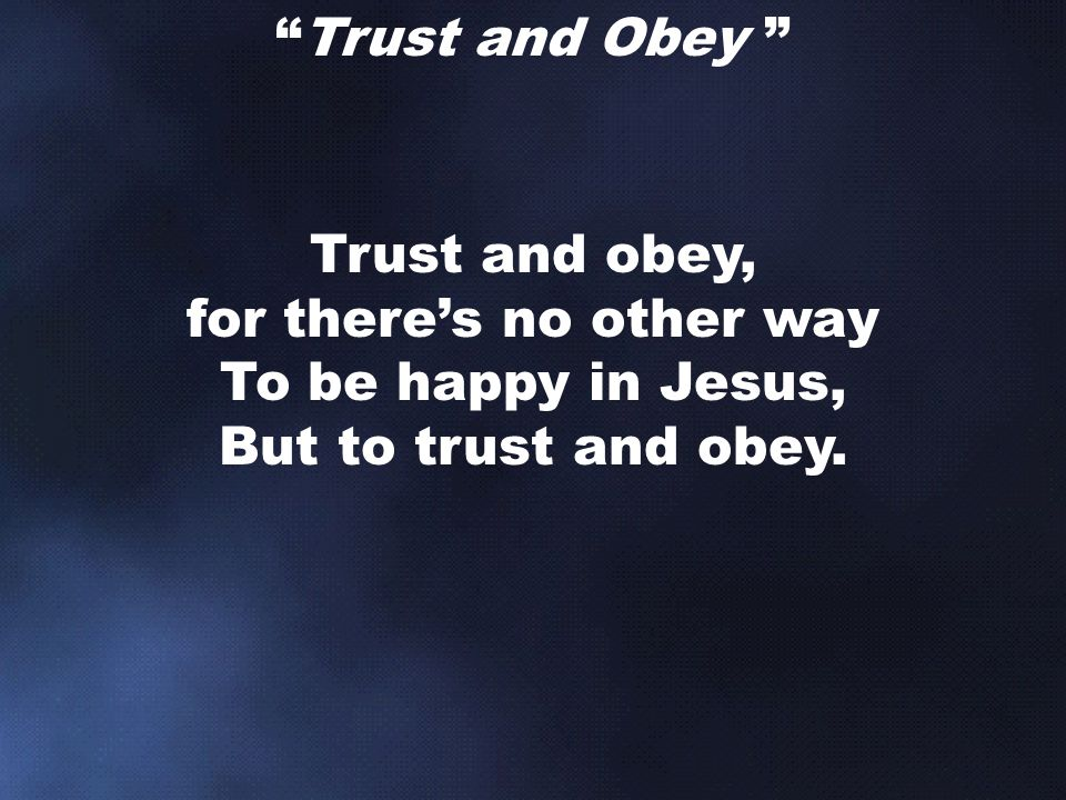 Trust and Obey Trust and obey, for there's no other way To be happy in Jesus, But to trust and obey.