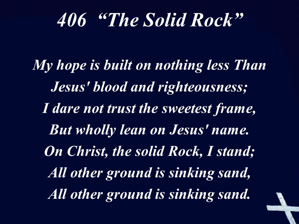 My hope is built on nothing less Than Jesus blood and righteousness; I dare not trust the sweetest frame, But wholly lean on Jesus name.