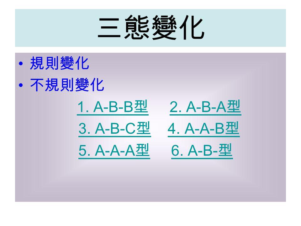 三態變化 規則變化 不規則變化 1. A-B-B 型 2. A-B-A 型1. A-B-B 型2. A-B-A 型 3. A-B-C 型 4. A-A-B 型3. A-B-C 型4. A-A-B 型 5. A-A-A 型 6. A-B- 型5. A-A-A 型6. A-B- 型