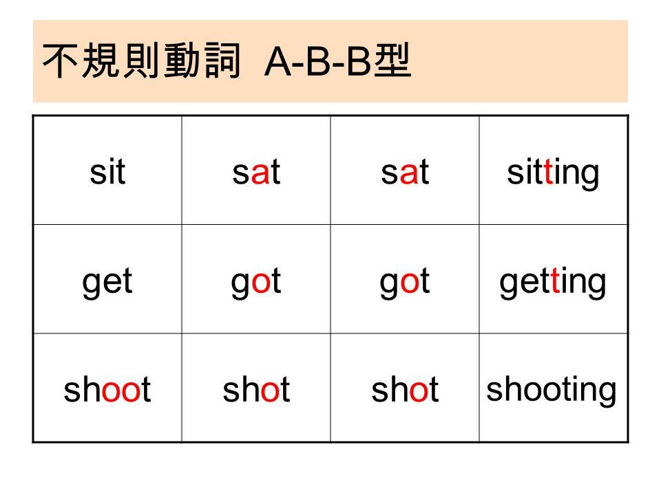 不規則動詞 A-B-B 型 sitsatsatsatsatsitting getgotgotgotgotgetting shootshot shooting