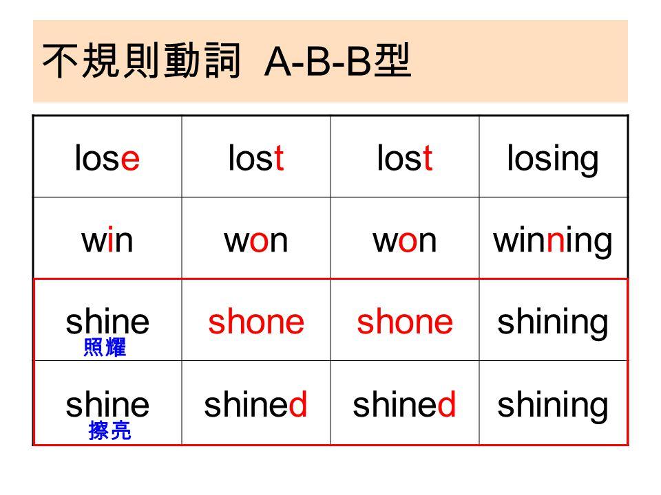 不規則動詞 A-B-B 型 loselost losing winwinwonwonwonwonwinning shineshone shining shineshined shining 照耀 擦亮
