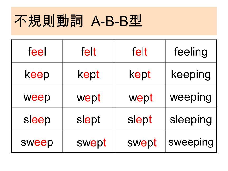 不規則動詞 A-B-B 型 feelfeltfeltfeltfeltfeeling keepkeptkeptkeptkeptkeeping weepweeping sleepslept sleeping sweep sweeping weptweptweptwept swept