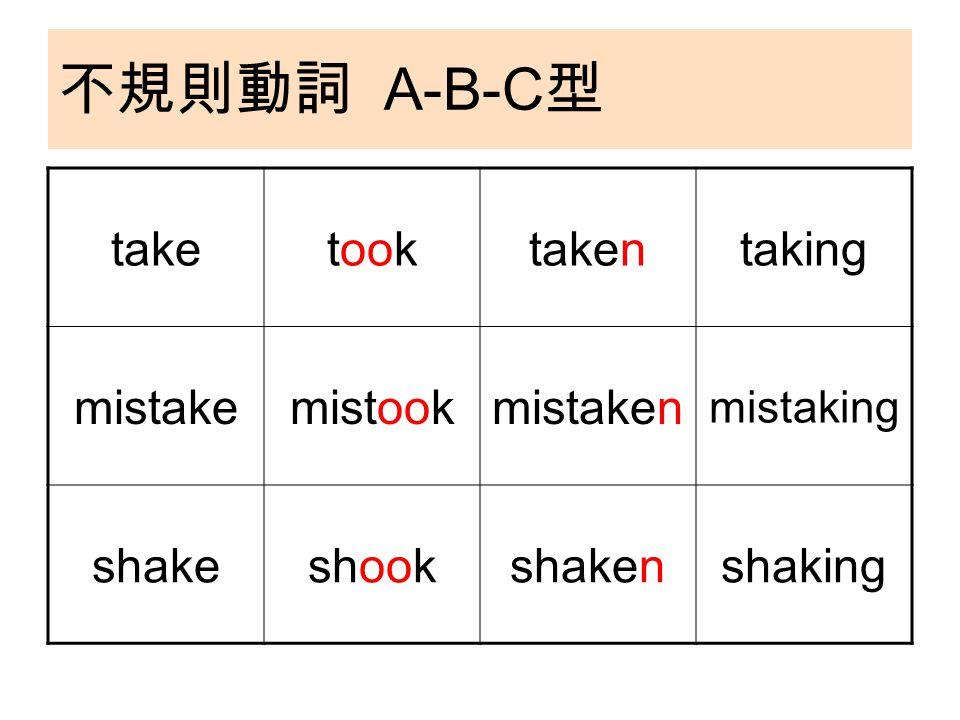不規則動詞 A-B-C 型 taketooktakentaking mistakemistookmistaken mistaking shakeshookshakenshaking