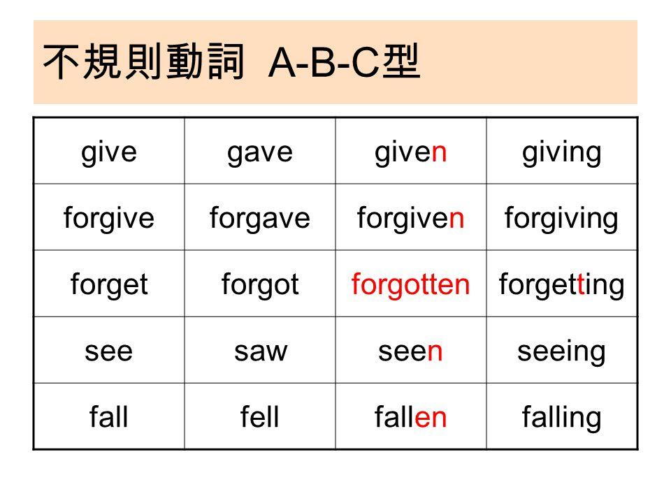 不規則動詞 A-B-C 型 givegavegivengiving forgiveforgaveforgivenforgiving forgetforgotforgottenforgetting seesawseenseeing fallfellfallenfalling