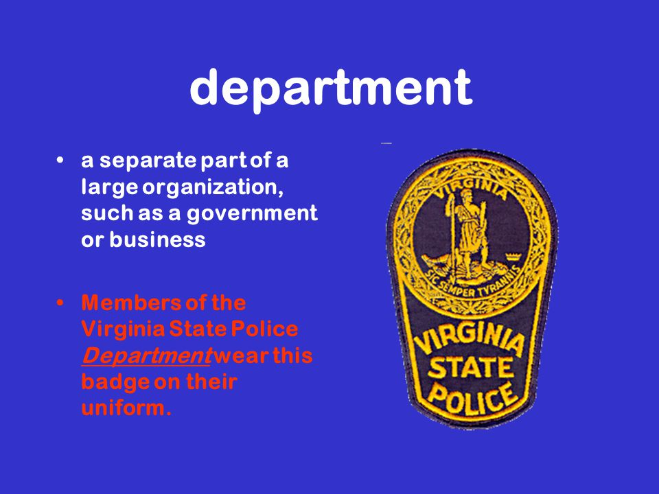 department a separate part of a large organization, such as a government or business Members of the Virginia State Police Department wear this badge on their uniform.