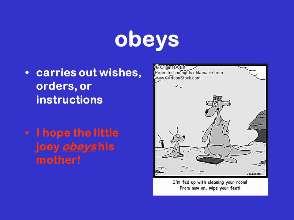 obeys carries out wishes, orders, or instructions I hope the little joey obeys his mother!
