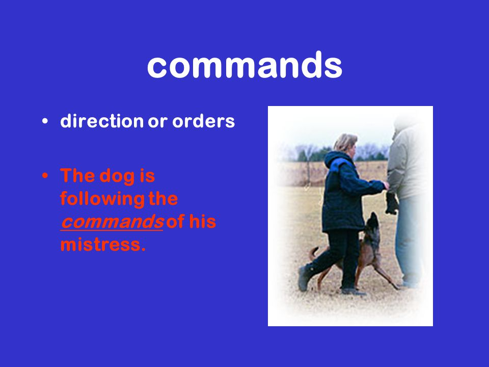 commands direction or orders The dog is following the commands of his mistress.