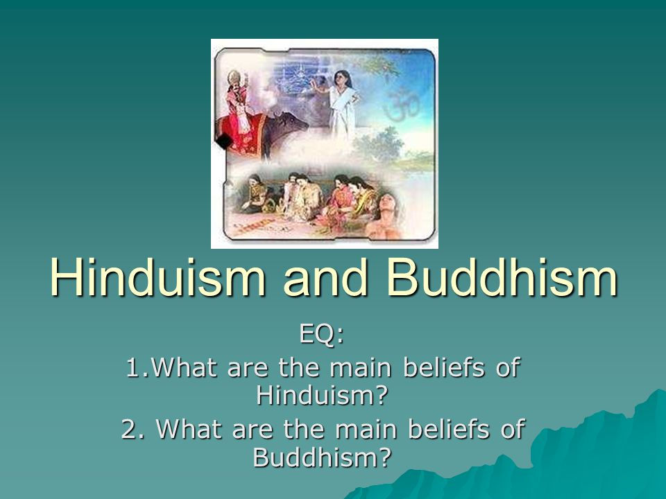 Hinduism and Buddhism EQ: 1.What are the main beliefs of Hinduism? 2. What are the main beliefs of Buddhism?
