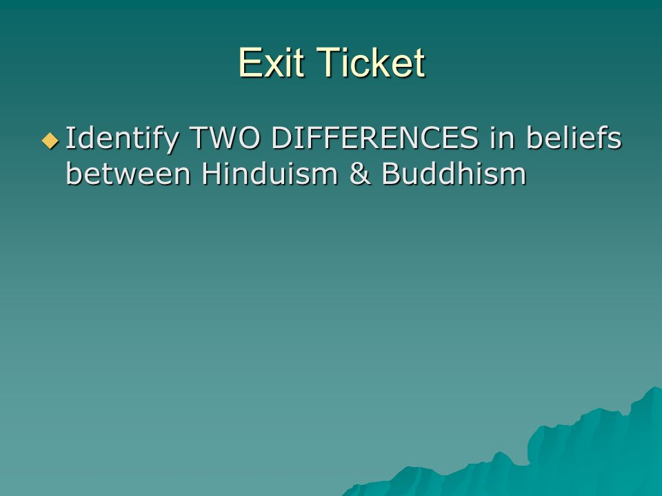 Exit Ticket  Identify TWO DIFFERENCES in beliefs between Hinduism & Buddhism