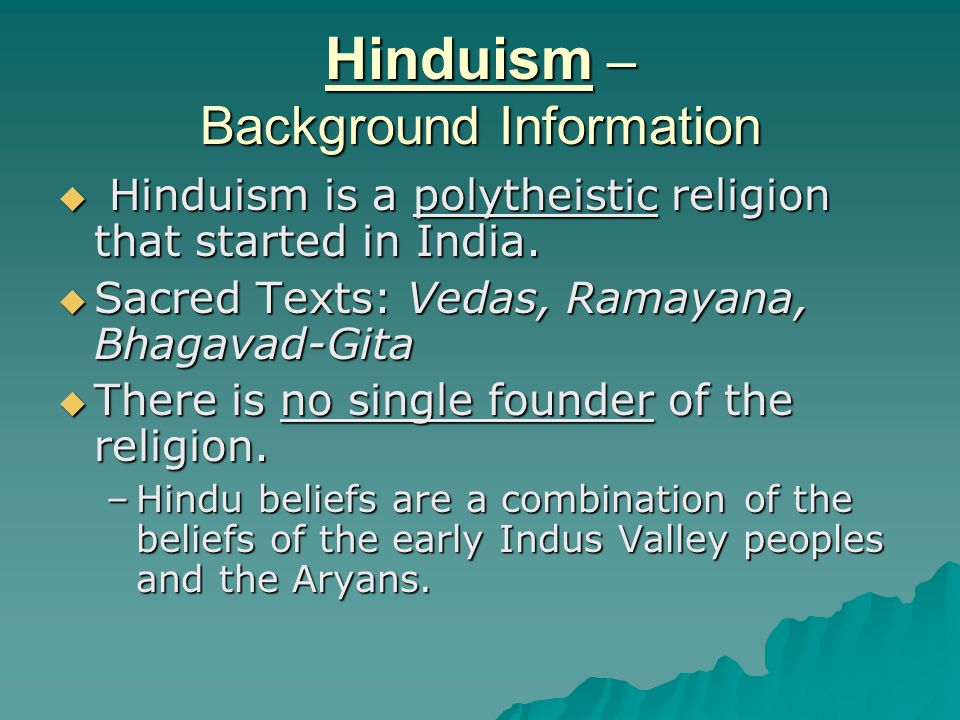 Hinduism – Background Information  Hinduism is a polytheistic religion that started in India.