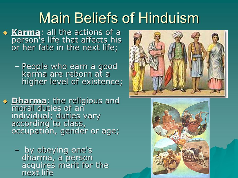 Main Beliefs of Hinduism  Karma: all the actions of a person s life that affects his or her fate in the next life; –People who earn a good karma are reborn at a higher level of existence;  Dharma: the religious and moral duties of an individual; duties vary according to class, occupation, gender or age; – by obeying one s dharma, a person acquires merit for the next life