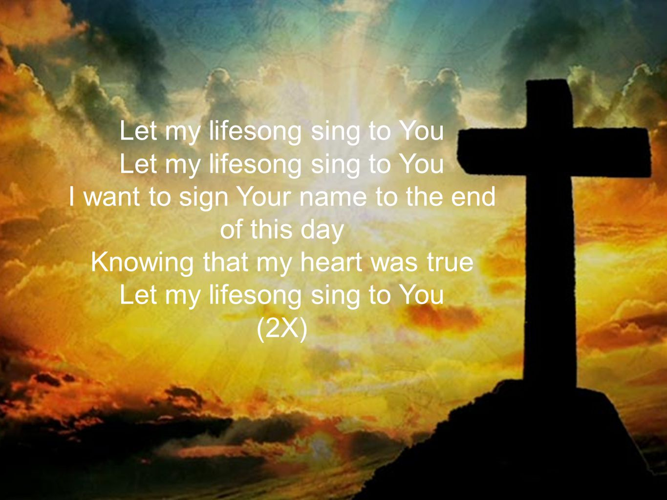 Let my lifesong sing to You I want to sign Your name to the end of this day Knowing that my heart was true Let my lifesong sing to You (2X)