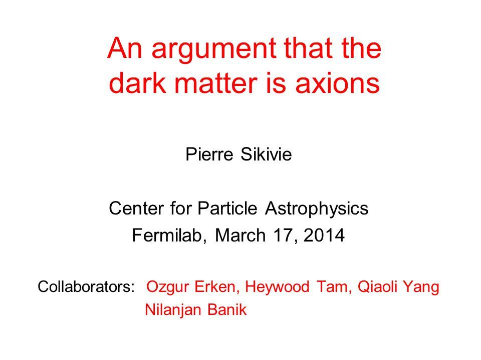 An argument that the dark matter is axions Pierre Sikivie Center for Particle Astrophysics Fermilab, March 17, 2014 Collaborators: Ozgur Erken, Heywood Tam, Qiaoli Yang Nilanjan Banik