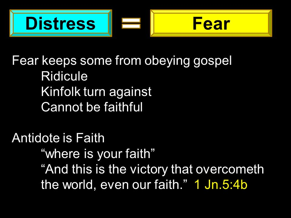 DistressFear Fear keeps some from obeying gospel Ridicule Kinfolk turn against Cannot be faithful Antidote is Faith where is your faith And this is the victory that overcometh the world, even our faith. 1 Jn.5:4b