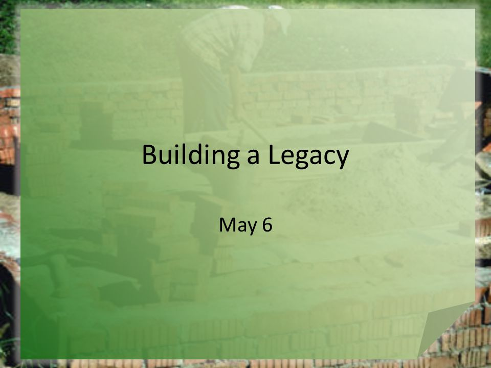 Building a Legacy May 6