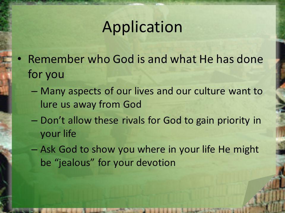 Application Remember who God is and what He has done for you – Many aspects of our lives and our culture want to lure us away from God – Don't allow these rivals for God to gain priority in your life – Ask God to show you where in your life He might be jealous for your devotion
