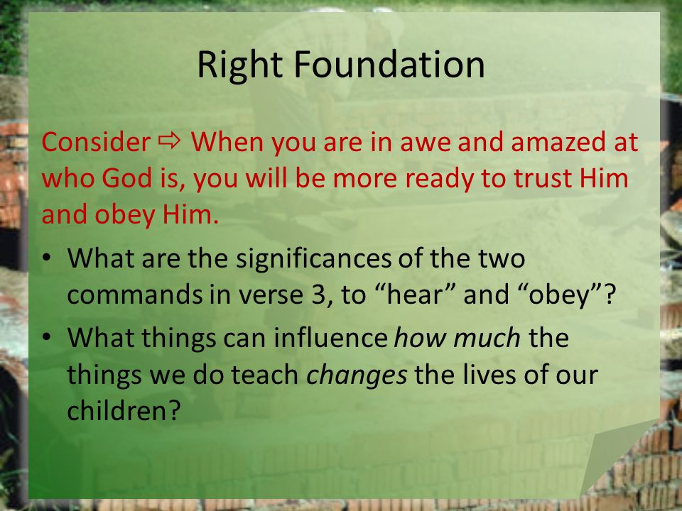Right Foundation Consider  When you are in awe and amazed at who God is, you will be more ready to trust Him and obey Him.