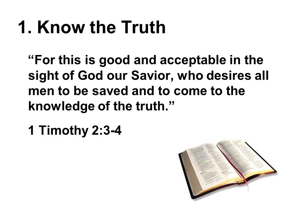 """1. Know the Truth """"For this is good and acceptable in the sight of God our Savior, who desires all men to be saved and to come to the knowledge of the"""