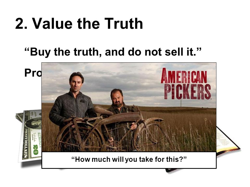 """2. Value the Truth """"Buy the truth, and do not sell it."""" Proverbs 23:23 """"How much will you take for this?"""""""
