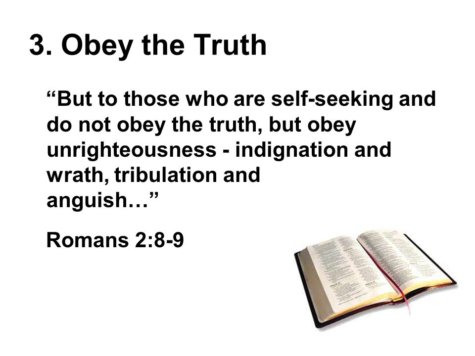 """3. Obey the Truth """"But to those who are self-seeking and do not obey the truth, but obey unrighteousness - indignation and wrath, tribulation and angu"""