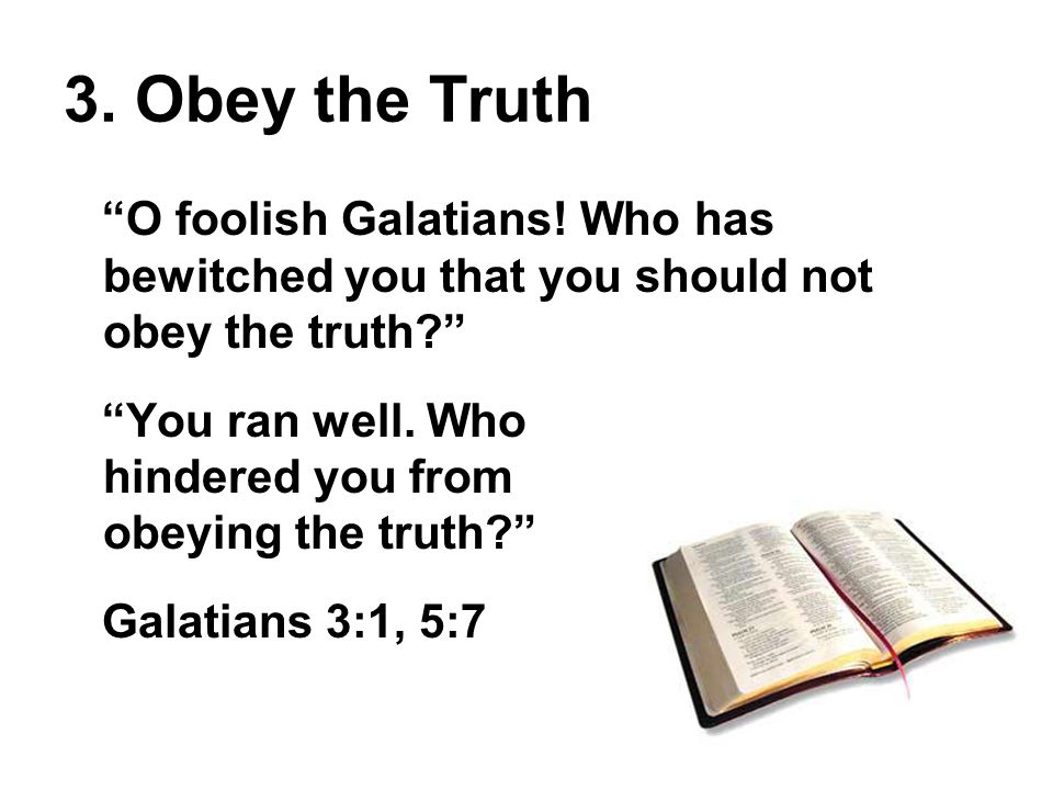 3. Obey the Truth O foolish Galatians.