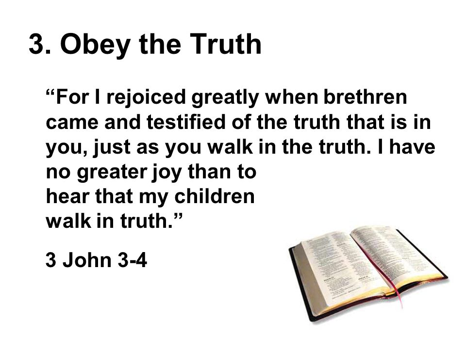 """3. Obey the Truth """"For I rejoiced greatly when brethren came and testified of the truth that is in you, just as you walk in the truth. I have no great"""