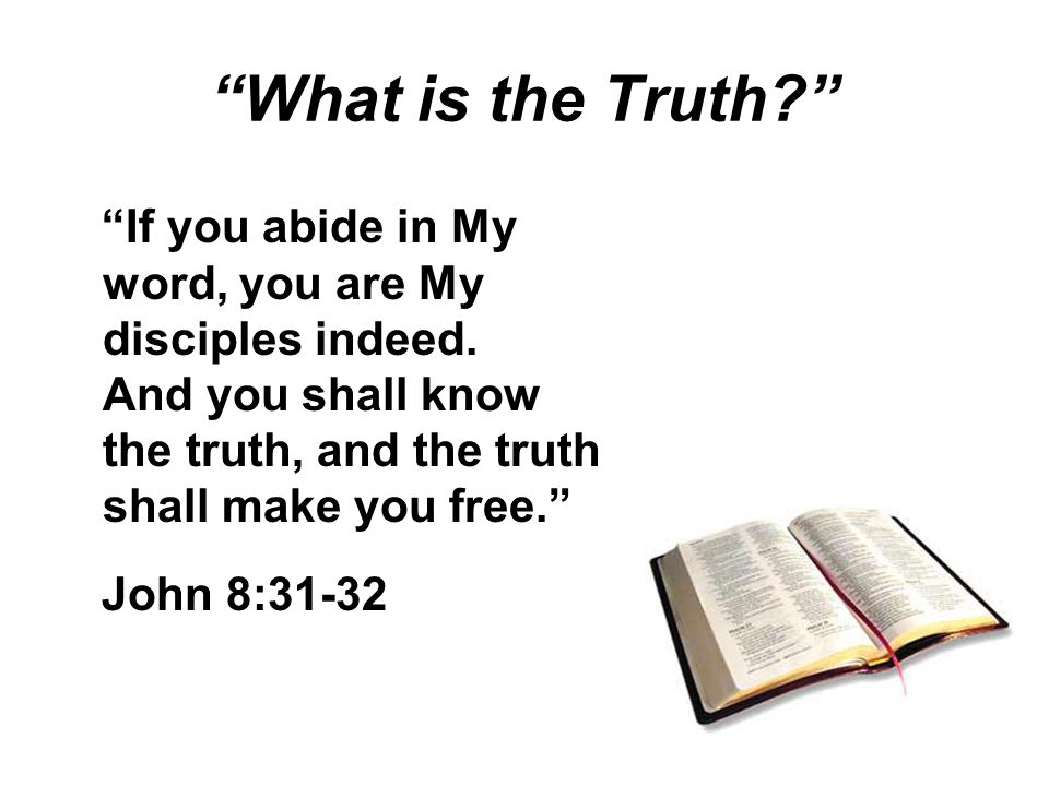 What is the Truth If you abide in My word, you are My disciples indeed.