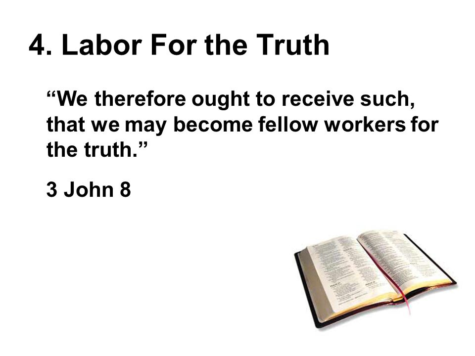 We therefore ought to receive such, that we may become fellow workers for the truth. 3 John 8