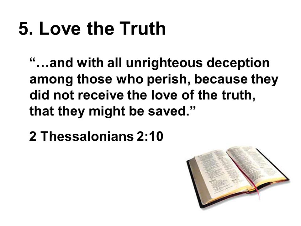 …and with all unrighteous deception among those who perish, because they did not receive the love of the truth, that they might be saved. 2 Thessalonians 2:10