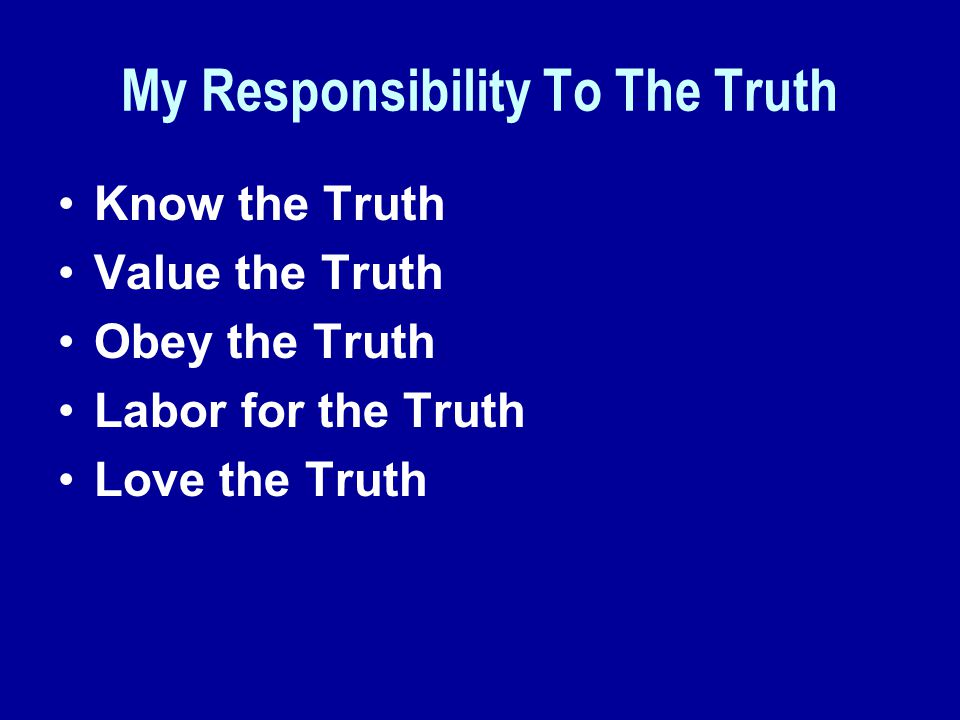 My Responsibility To The Truth Know the Truth Value the Truth Obey the Truth Labor for the Truth Love the Truth