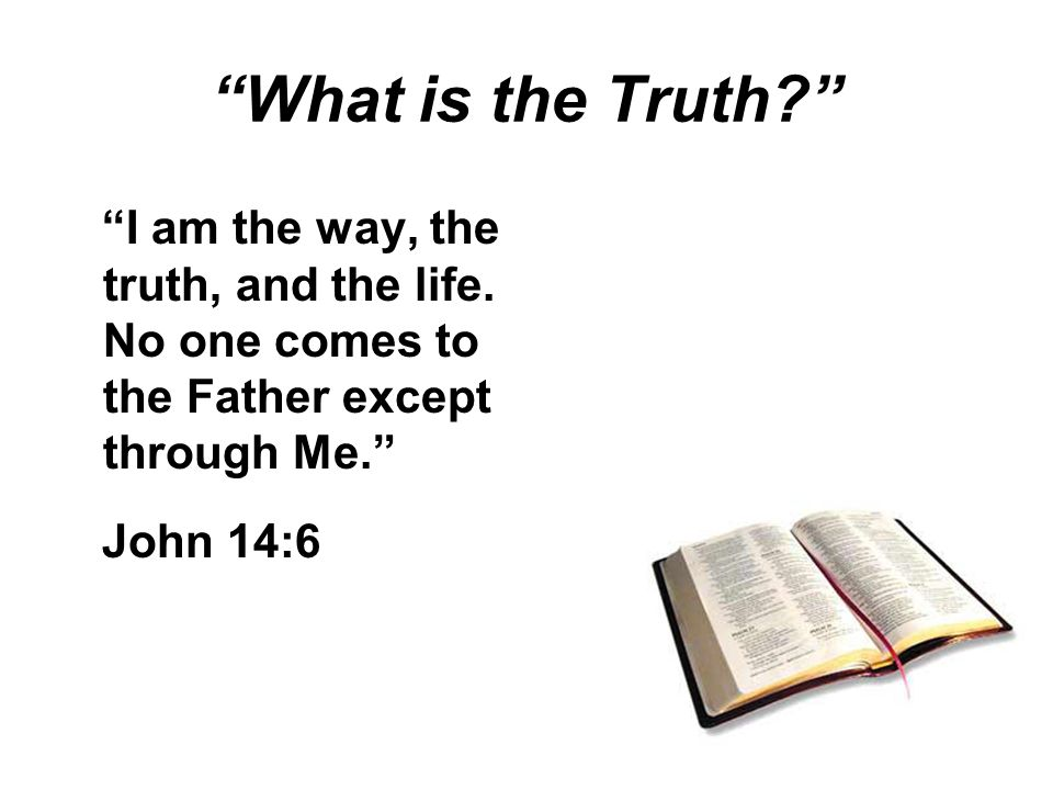What is the Truth I am the way, the truth, and the life.