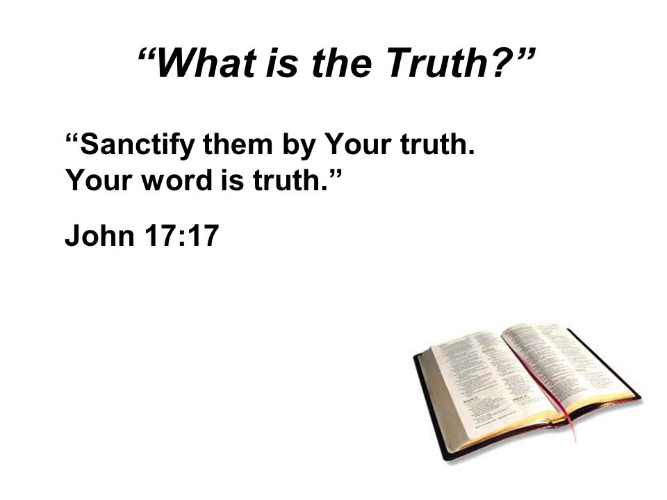 What is the Truth Sanctify them by Your truth. Your word is truth. John 17:17